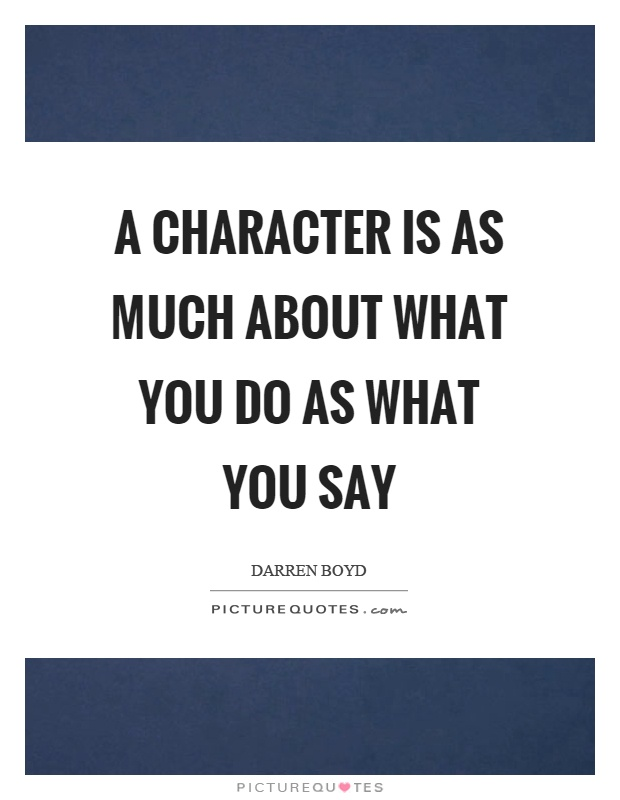 A character is as much about what you do as what you say Picture Quote #1