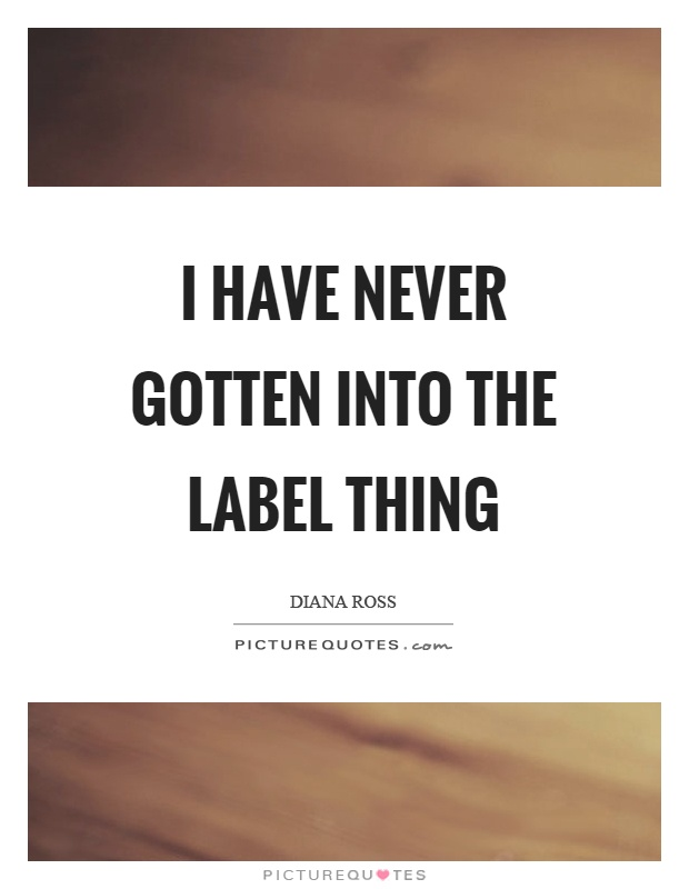 I have never gotten into the label thing Picture Quote #1
