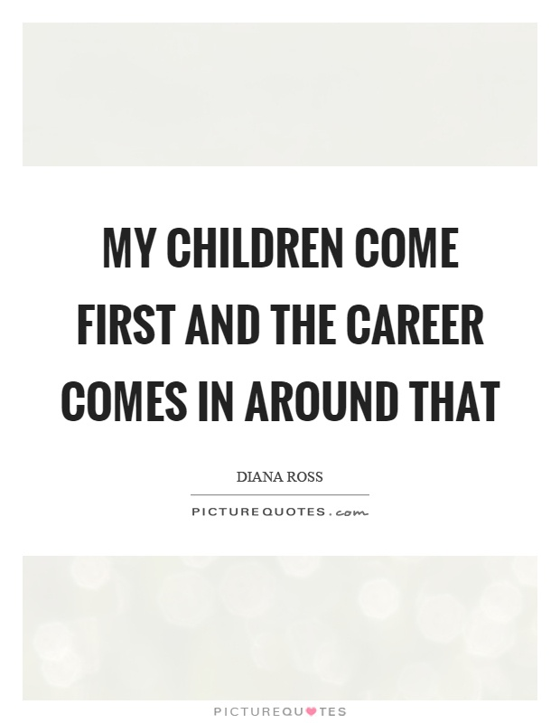 My children come first and the career comes in around that ...