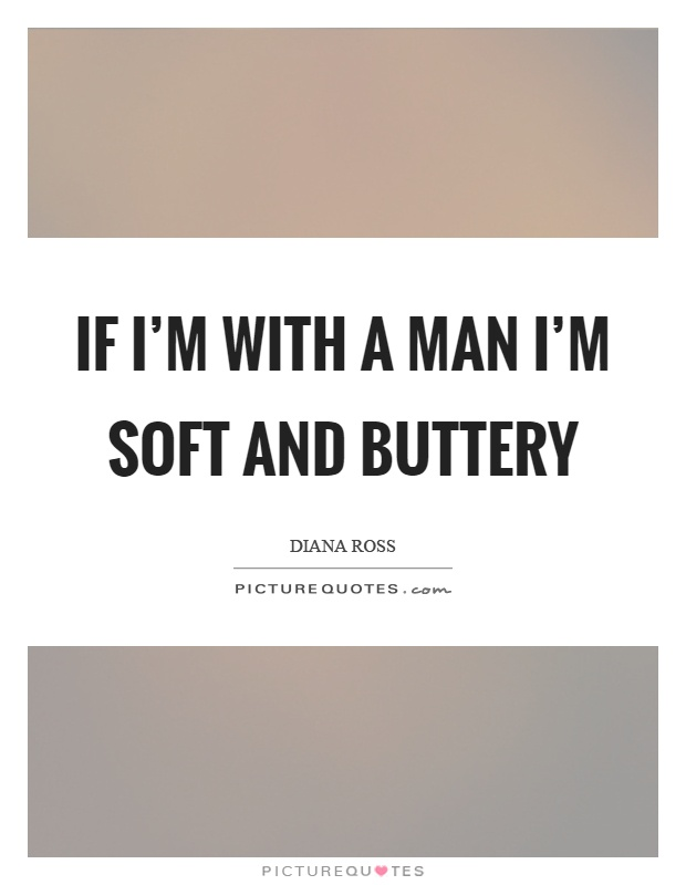 If I'm with a man I'm soft and buttery Picture Quote #1