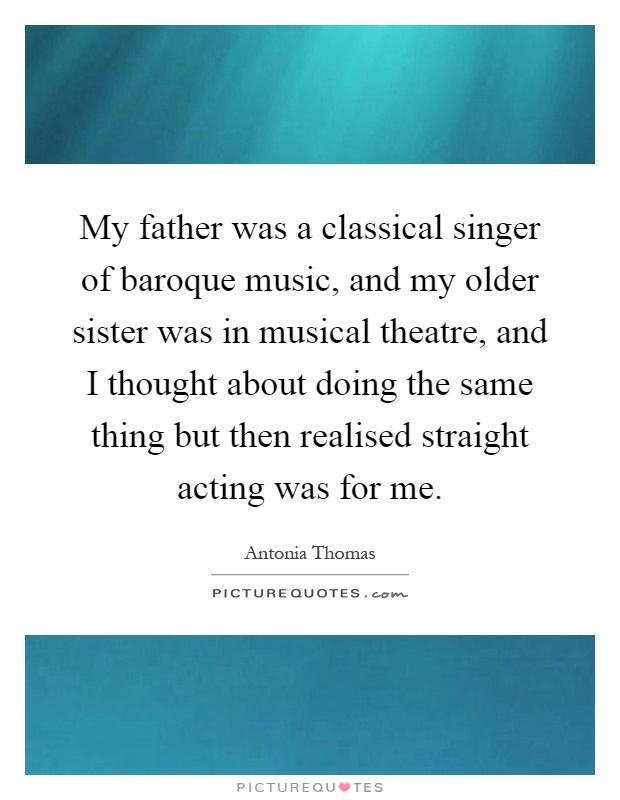 My father was a classical singer of baroque music, and my older sister was in musical theatre, and I thought about doing the same thing but then realised straight acting was for me Picture Quote #1