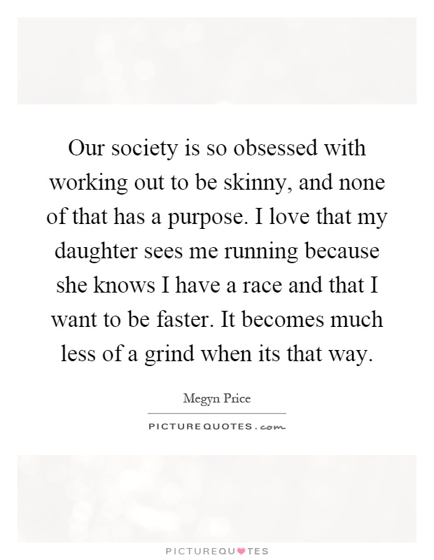 Our society is so obsessed with working out to be skinny, and none of that has a purpose. I love that my daughter sees me running because she knows I have a race and that I want to be faster. It becomes much less of a grind when its that way Picture Quote #1