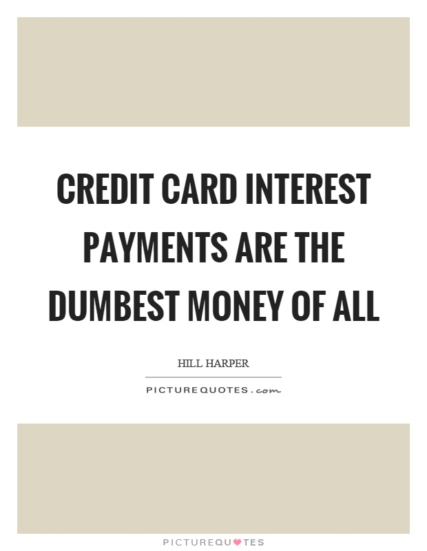 Credit card interest payments are the dumbest money of all Picture Quote #1