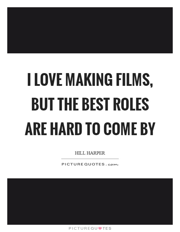 I love making films, but the best roles are hard to come by Picture Quote #1