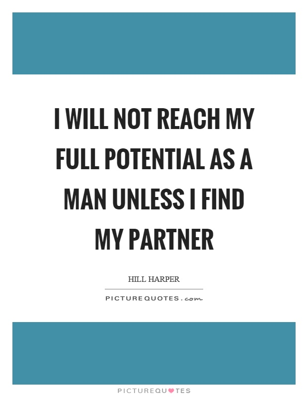 I will not reach my full potential as a man unless I find my partner Picture Quote #1