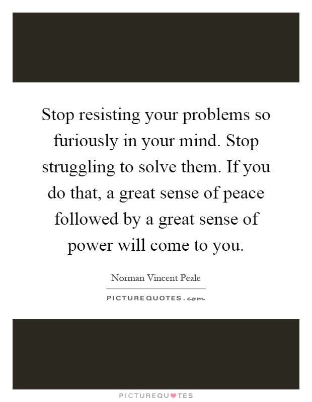 Stop resisting your problems so furiously in your mind. Stop struggling to solve them. If you do that, a great sense of peace followed by a great sense of power will come to you Picture Quote #1