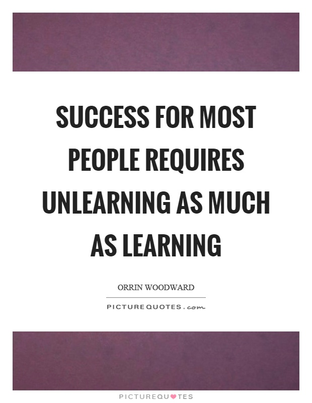 Success for most people requires unlearning as much as learning Picture Quote #1