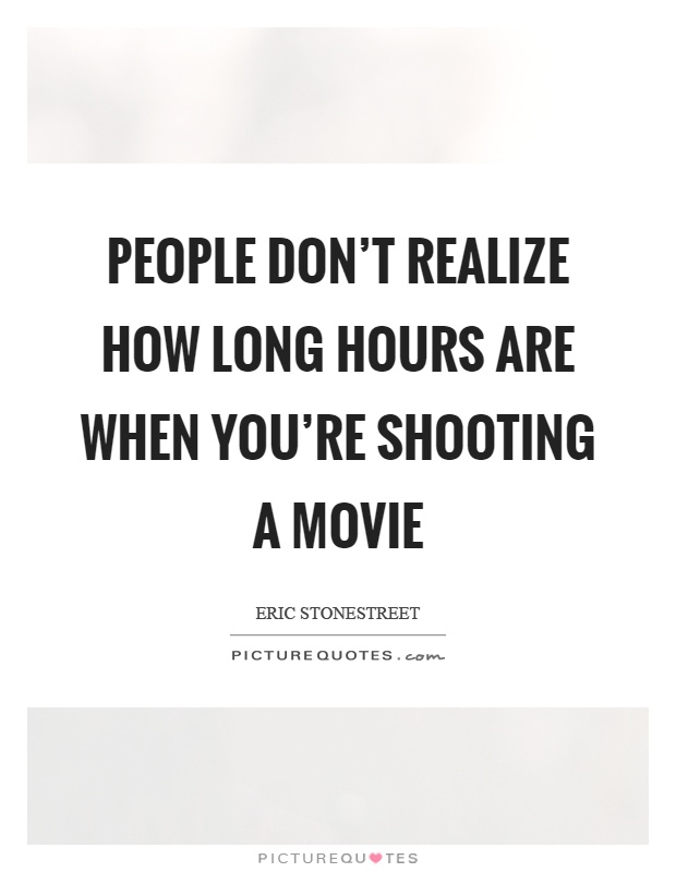 People don't realize how long hours are when you're shooting a movie Picture Quote #1