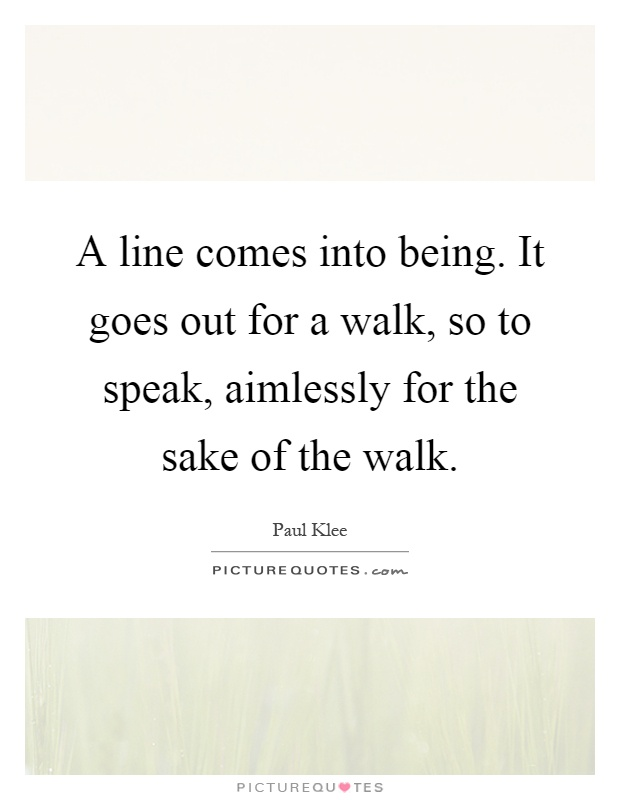 A line comes into being. It goes out for a walk, so to speak, aimlessly for the sake of the walk Picture Quote #1