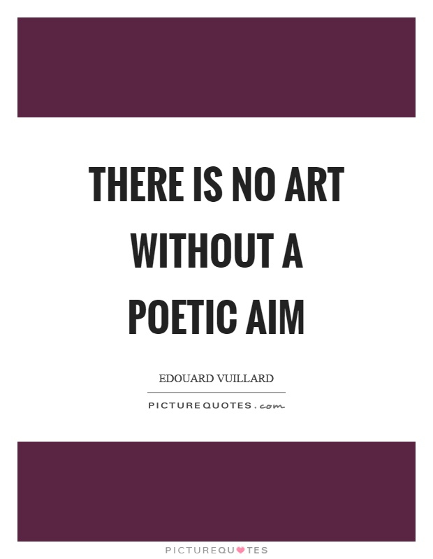 There is no art without a poetic aim Picture Quote #1
