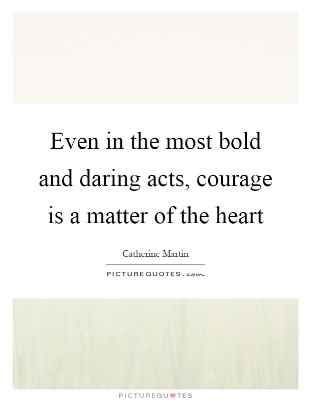 Even in the most bold and daring acts, courage is a matter of the heart Picture Quote #1