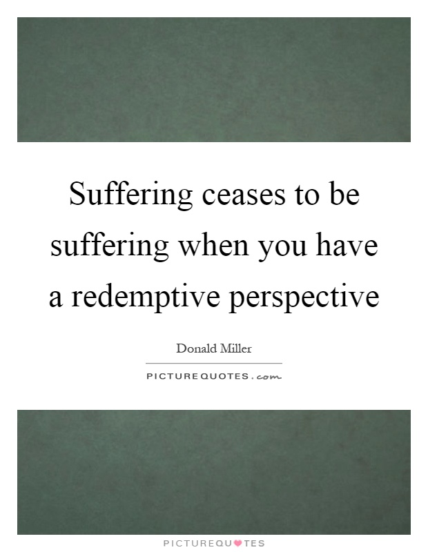 Suffering ceases to be suffering when you have a redemptive perspective Picture Quote #1