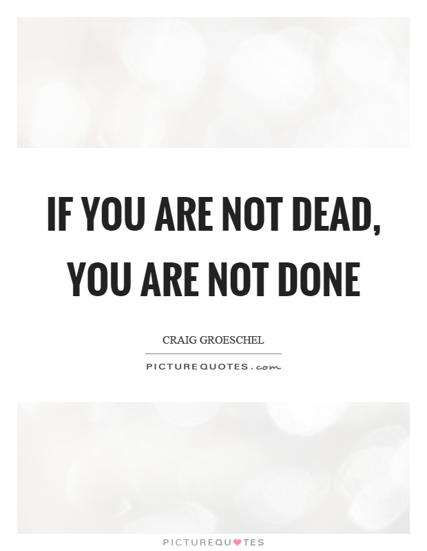 If you are not dead, you are not done Picture Quote #1