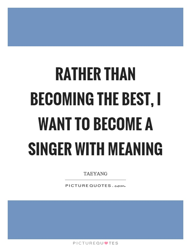 Rather than becoming the best, I want to become a singer with meaning Picture Quote #1