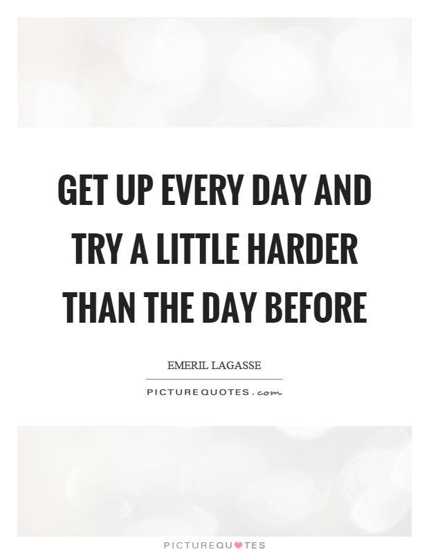 Get up every day and try a little harder than the day before Picture Quote #1