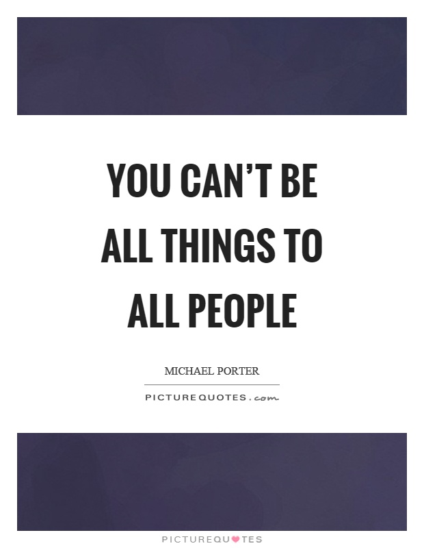 You can't be all things to all people Picture Quote #1