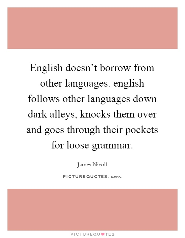 English doesn't borrow from other languages. english follows other languages down dark alleys, knocks them over and goes through their pockets for loose grammar Picture Quote #1