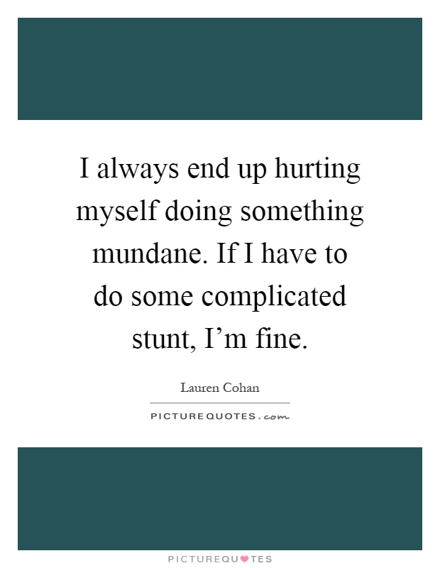 I always end up hurting myself doing something mundane. If I have to do some complicated stunt, I'm fine Picture Quote #1