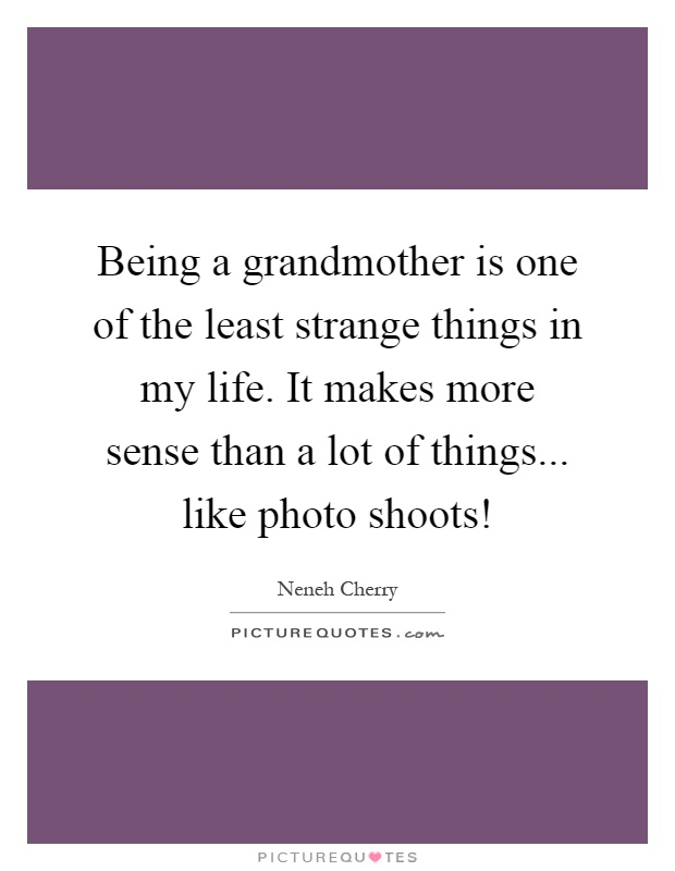 Being a grandmother is one of the least strange things in my life. It makes more sense than a lot of things... like photo shoots! Picture Quote #1