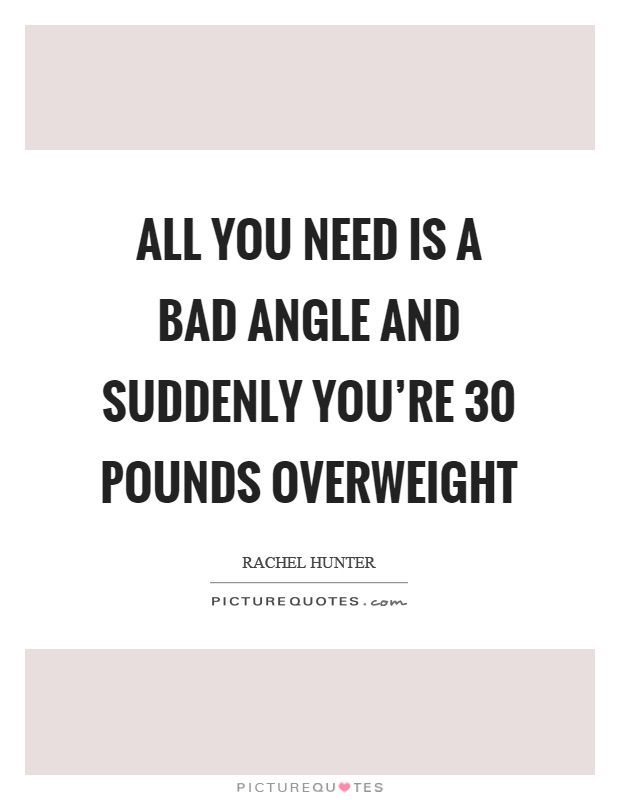 All you need is a bad angle and suddenly you're 30 pounds overweight Picture Quote #1