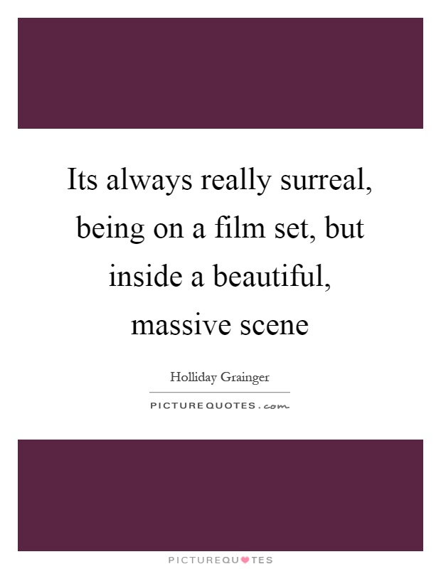 Its always really surreal, being on a film set, but inside a beautiful, massive scene Picture Quote #1