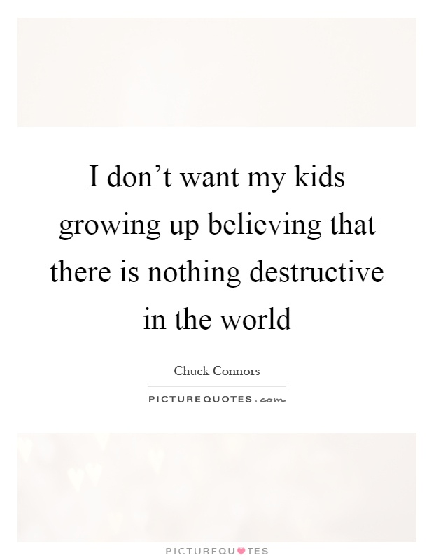 I don't want my kids growing up believing that there is nothing destructive in the world Picture Quote #1