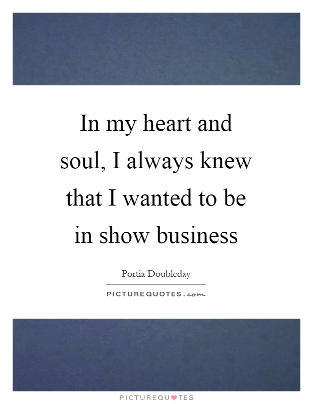 In my heart and soul, I always knew that I wanted to be in show business Picture Quote #1