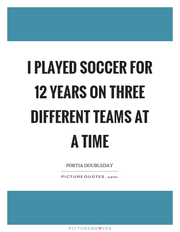 I played soccer for 12 years on three different teams at a time Picture Quote #1