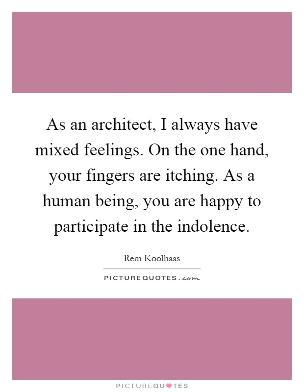 As an architect, I always have mixed feelings. On the one hand, your fingers are itching. As a human being, you are happy to participate in the indolence Picture Quote #1