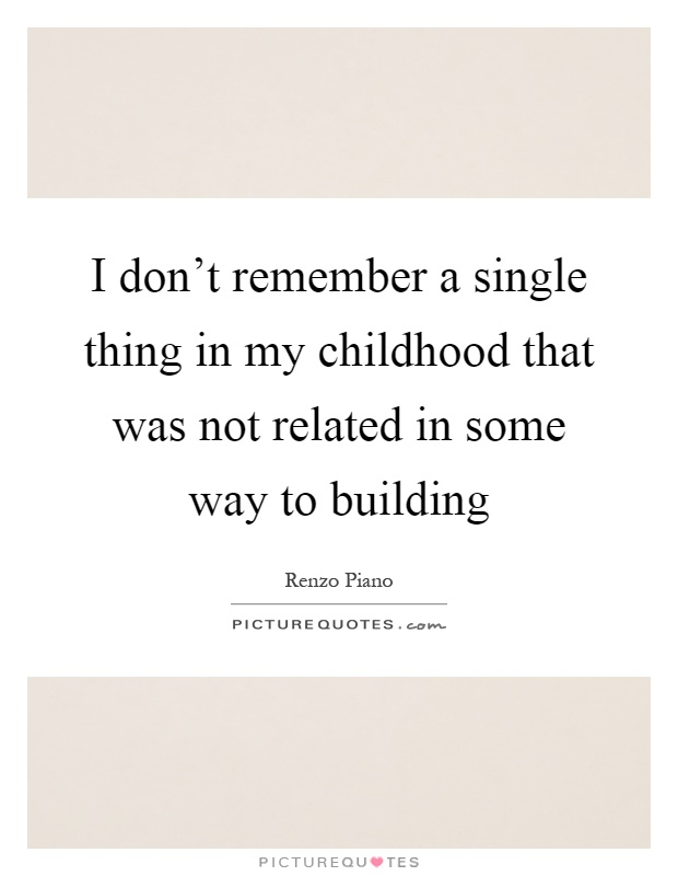I don't remember a single thing in my childhood that was not related in some way to building Picture Quote #1