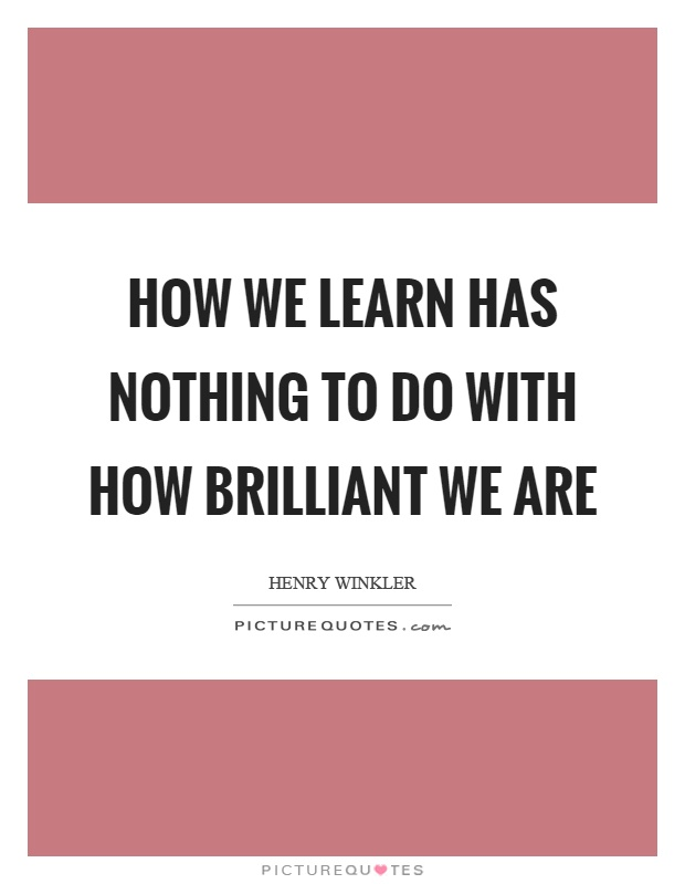How we learn has nothing to do with how brilliant we are Picture Quote #1