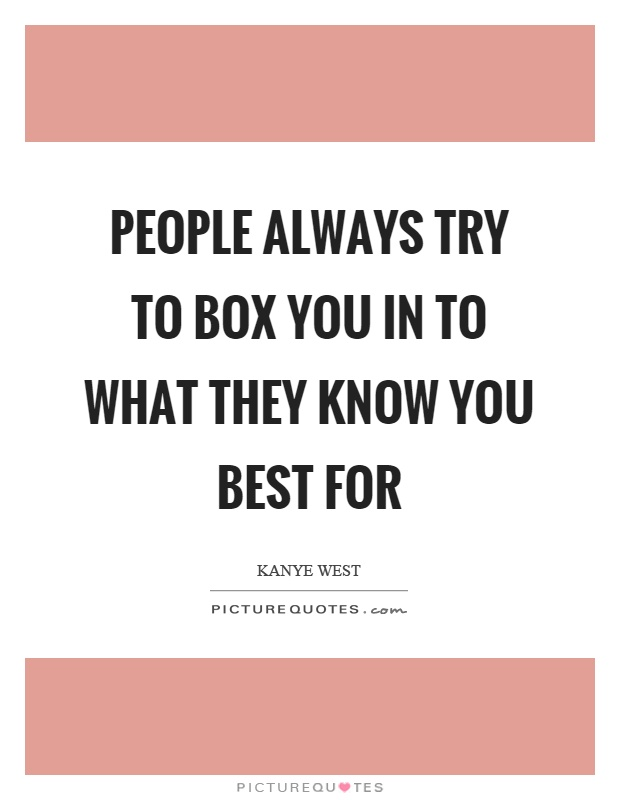 People always try to box you in to what they know you best for Picture Quote #1