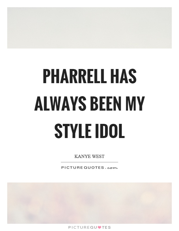 Pharrell has always been my style idol Picture Quote #1