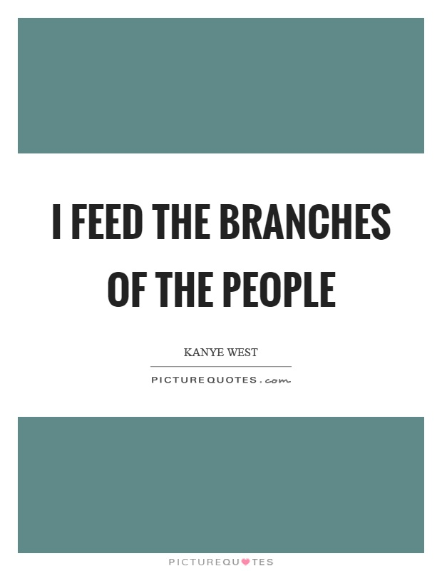 I feed the branches of the people Picture Quote #1
