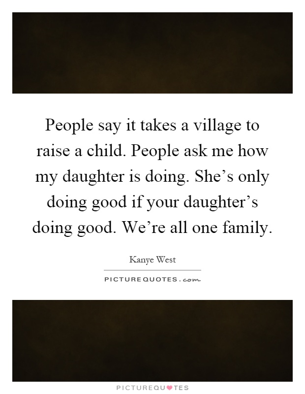 People say it takes a village to raise a child. People ask me how my daughter is doing. She's only doing good if your daughter's doing good. We're all one family Picture Quote #1