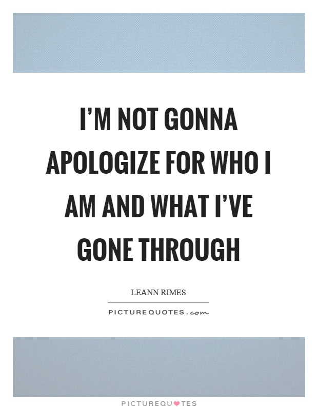I'm not gonna apologize for who I am and what I've gone through Picture Quote #1