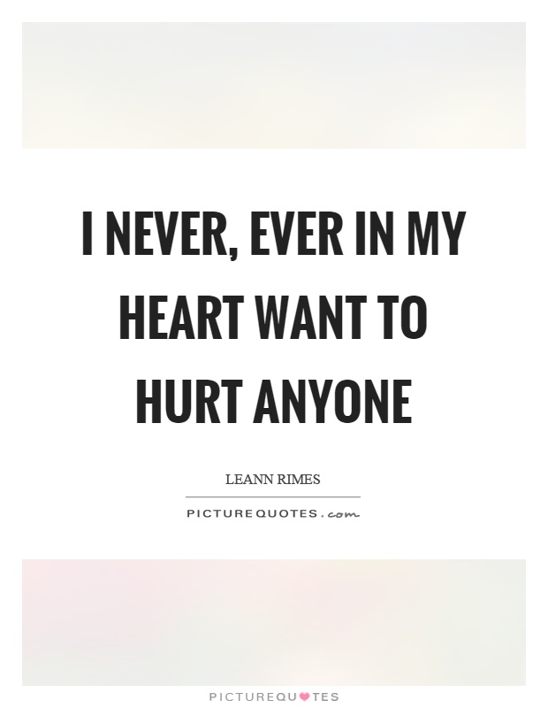 I never, ever in my heart want to hurt anyone Picture Quote #1