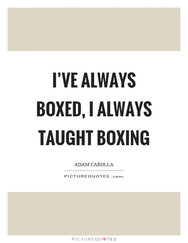 I've always boxed, I always taught boxing Picture Quote #1