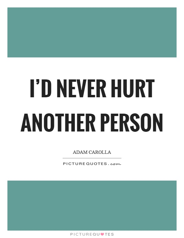 I'd never hurt another person Picture Quote #1