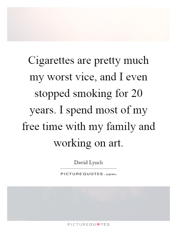 Cigarettes are pretty much my worst vice, and I even stopped smoking for 20 years. I spend most of my free time with my family and working on art Picture Quote #1