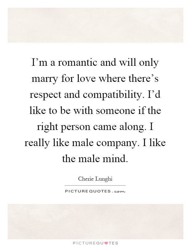 I'm a romantic and will only marry for love where there's respect and compatibility. I'd like to be with someone if the right person came along. I really like male company. I like the male mind Picture Quote #1