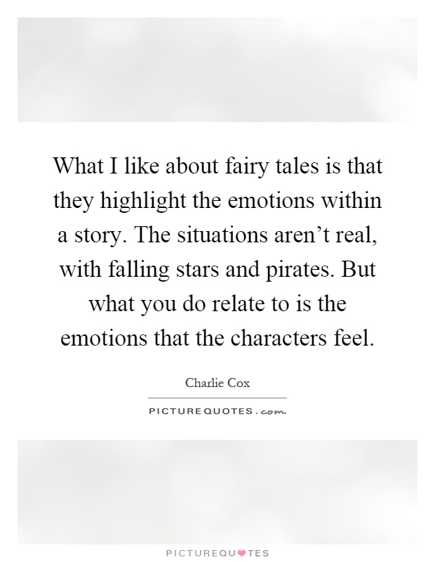 What I like about fairy tales is that they highlight the emotions within a story. The situations aren't real, with falling stars and pirates. But what you do relate to is the emotions that the characters feel Picture Quote #1