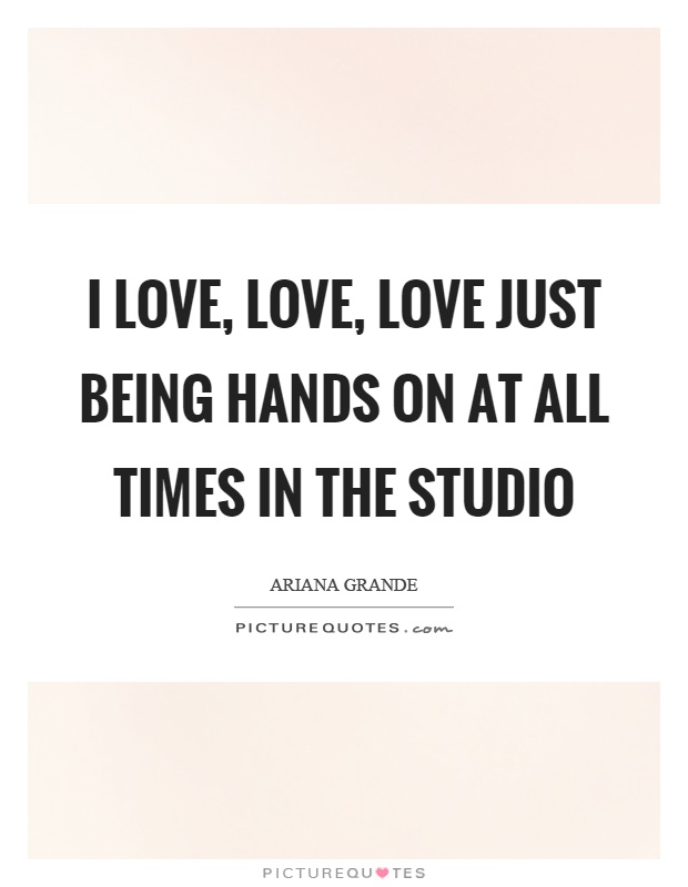 I love, love, love just being hands on at all times in the studio Picture Quote #1
