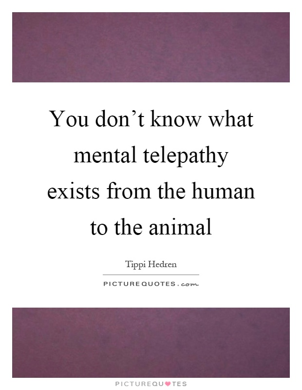 You don't know what mental telepathy exists from the human to the animal Picture Quote #1