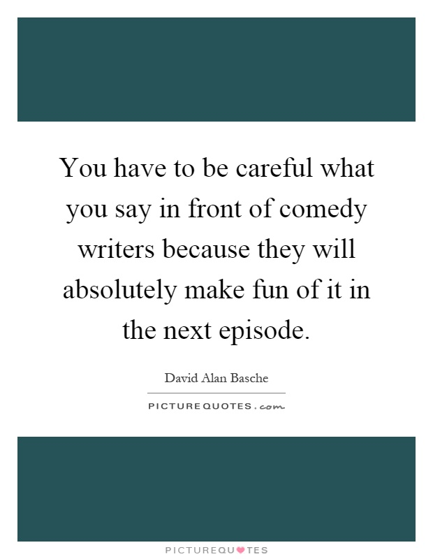 You have to be careful what you say in front of comedy writers because they will absolutely make fun of it in the next episode Picture Quote #1