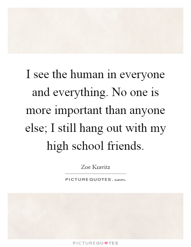 I see the human in everyone and everything. No one is more important than anyone else; I still hang out with my high school friends Picture Quote #1