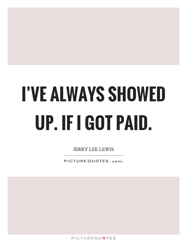 I've always showed up. If I got paid Picture Quote #1