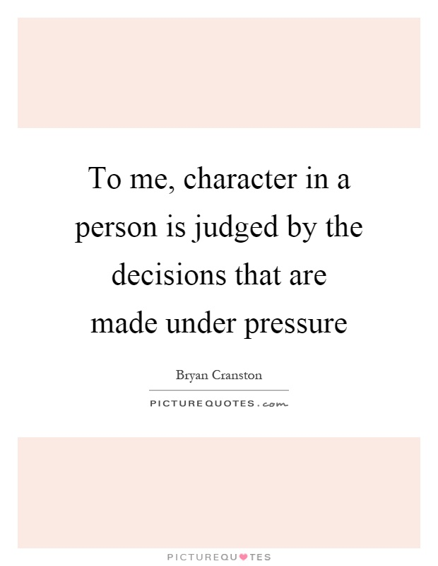 To me, character in a person is judged by the decisions that are made under pressure Picture Quote #1