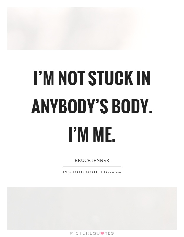I'm not stuck in anybody's body. I'm me Picture Quote #1