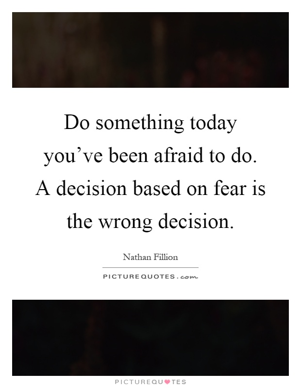 Do something today you've been afraid to do. A decision based on fear is the wrong decision Picture Quote #1